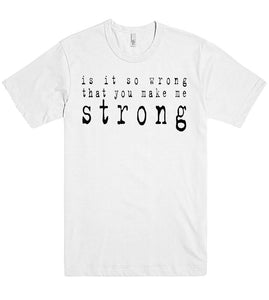 is it so wrong that you make me strong tshirt - Shirtoopia