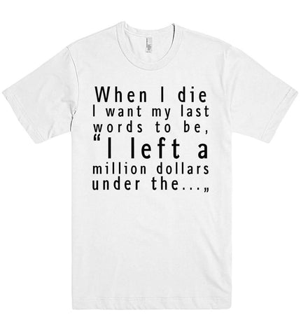 when i die i want my last words to be tshirt - Shirtoopia