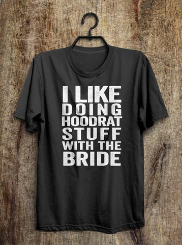 i like  doing hoodrat stuff with the bride t shirt