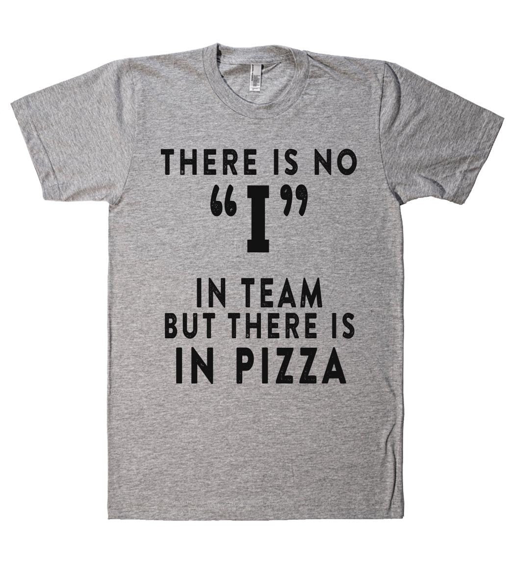 THERE IS NO I IN TEAM BUT THERE IS IN PIZZA T SHIRT - Shirtoopia