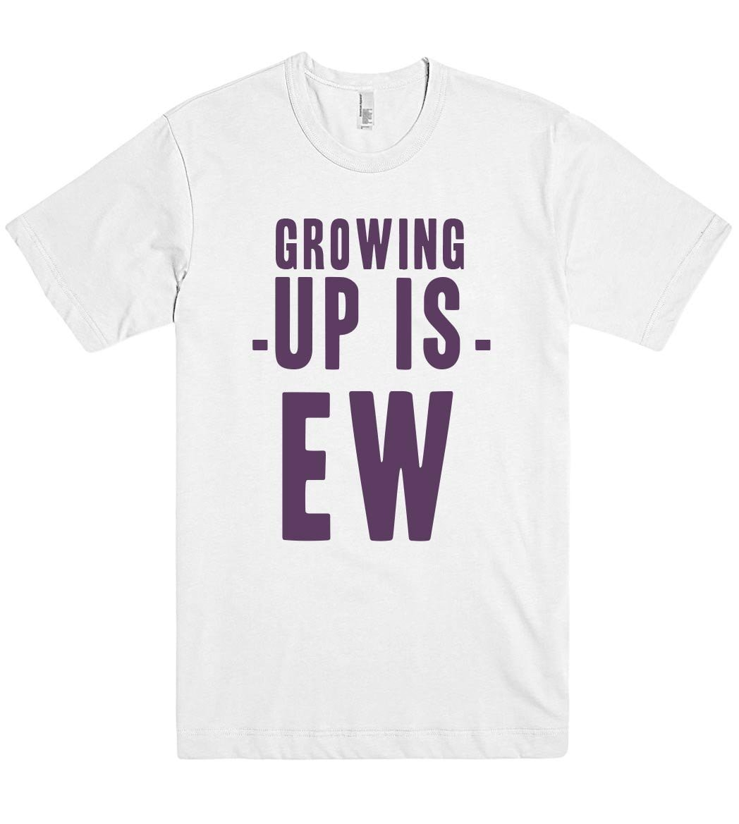 growing -up is- ew t shirt - Shirtoopia