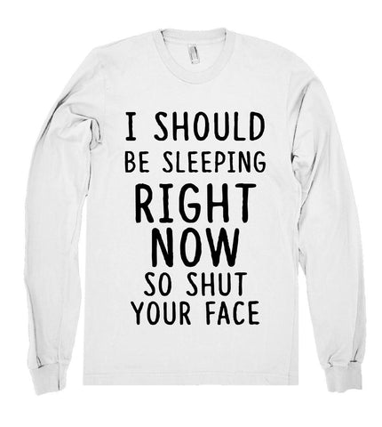 i should be sleeping right  now so shut your face shirt - Shirtoopia