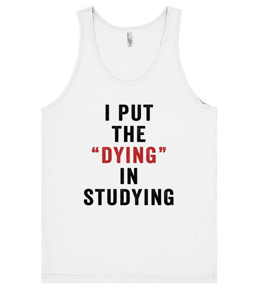 i put the dying in studying tank top - Shirtoopia