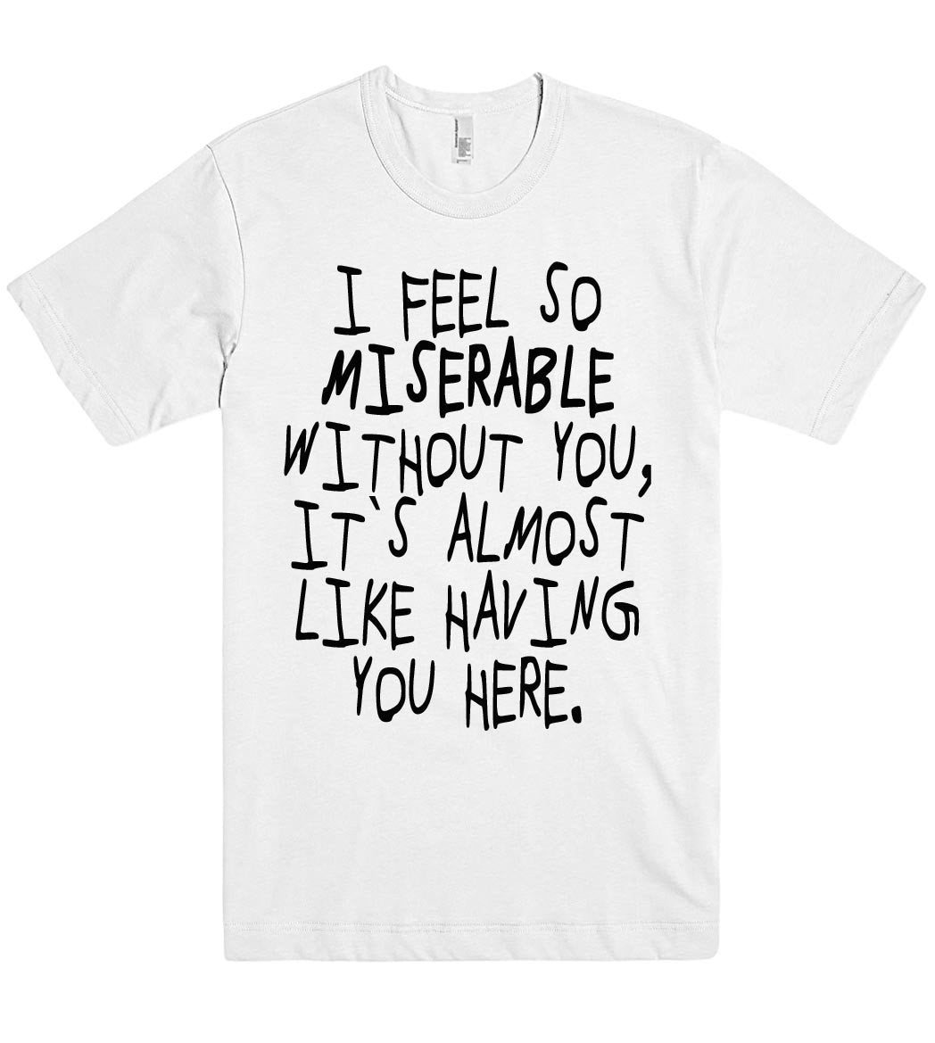 i feel so miserable without you tshirt - Shirtoopia