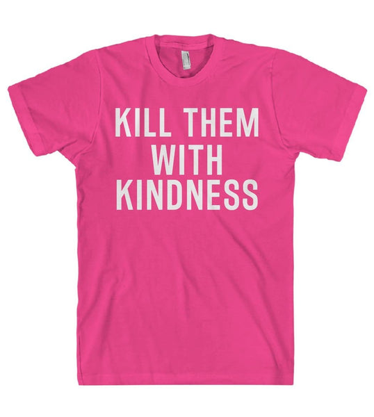 kill them with kindness t-shirt - Shirtoopia