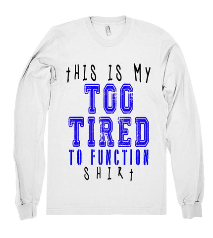 this is my too tired to funtion shirt