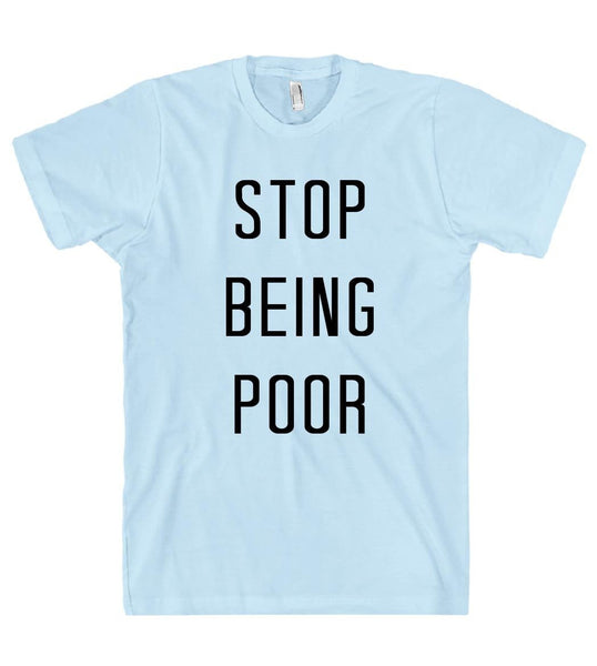 stop being poor t shirt - Shirtoopia