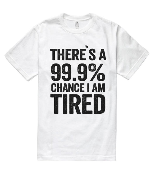 there`s a 99.9% chance i am tired t shirt - Shirtoopia
