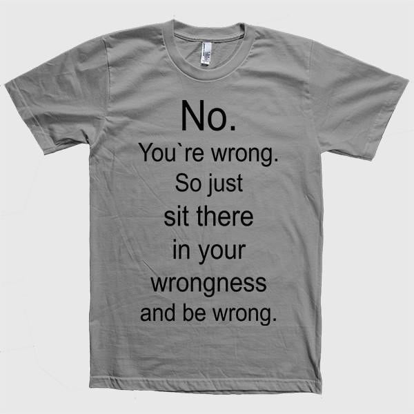 No. You`re wrong. So just sit there and be wrong t-shirt - Shirtoopia