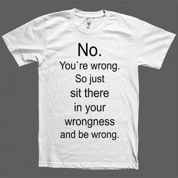 No You Re Wrong So Just Sit There And Be Wrong T Shirt