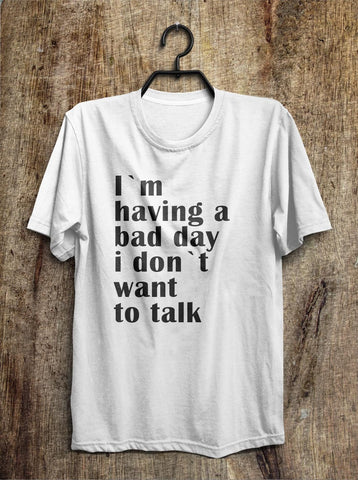 I`m  having a bad day i don`t want  to talk t shirt - Shirtoopia