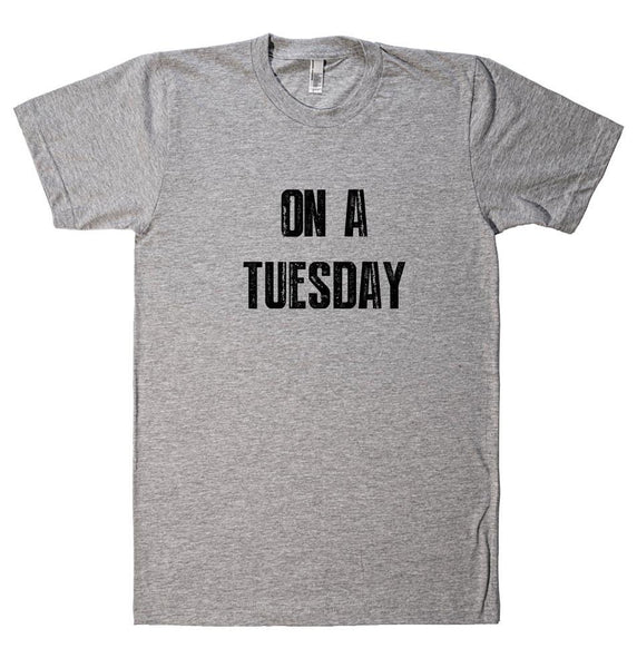 ON A TUESDAY t-shirt - Shirtoopia