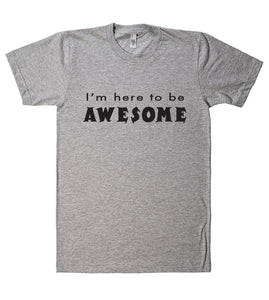 Im here to be AWESOME t shirt - Shirtoopia