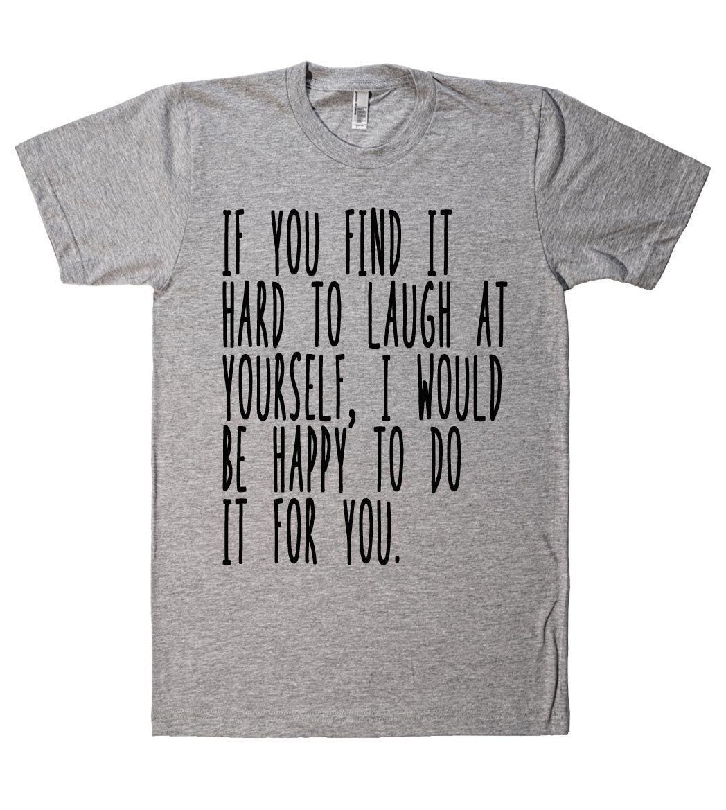 if you find it hard to laugh at yourself tshirt - Shirtoopia