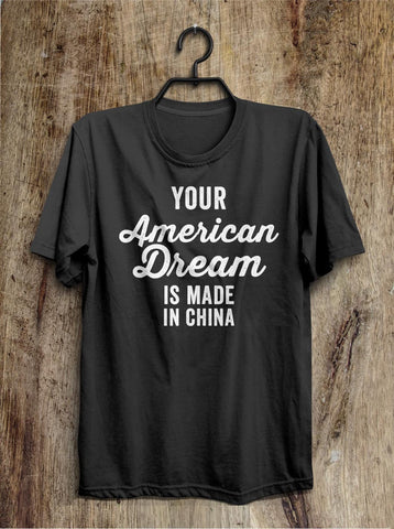 Your American Dream is made in China t shirt - Shirtoopia