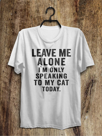 leave me  alone i`m only speaking to my cat today t shirt - Shirtoopia