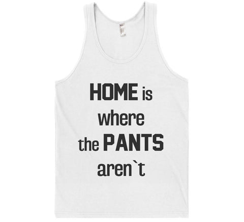 home is where  the pants aren`t tank top shirt - Shirtoopia