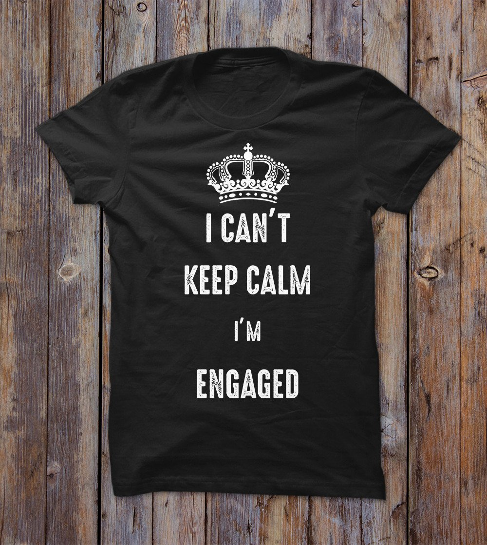 I Can't Keep Calm I'm Engaged T-shirt