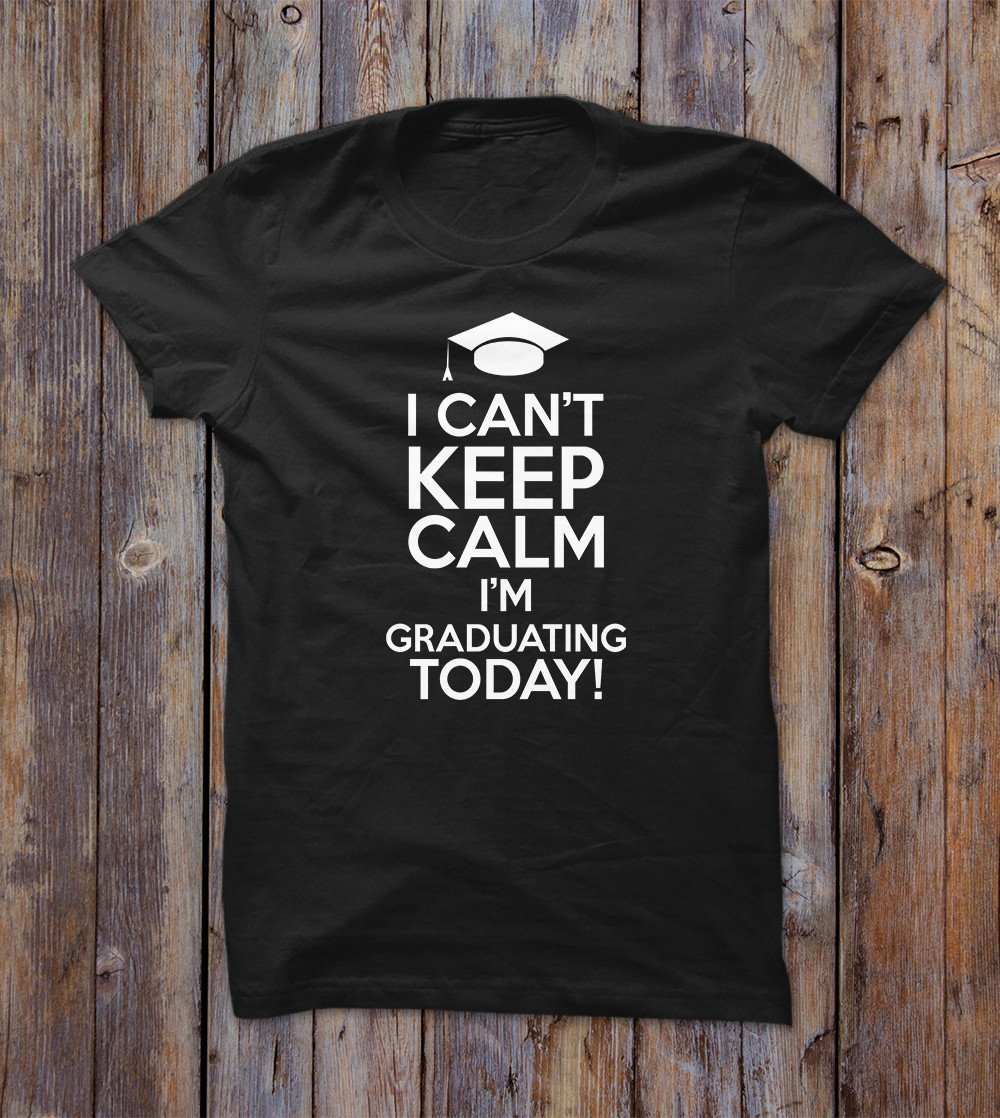 I Can't Keep Calm I'm Graduating Today! T-shirt
