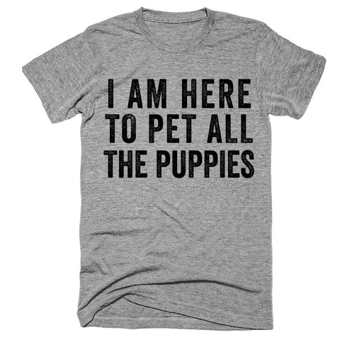 i am here to pet all the puppies t-shirt