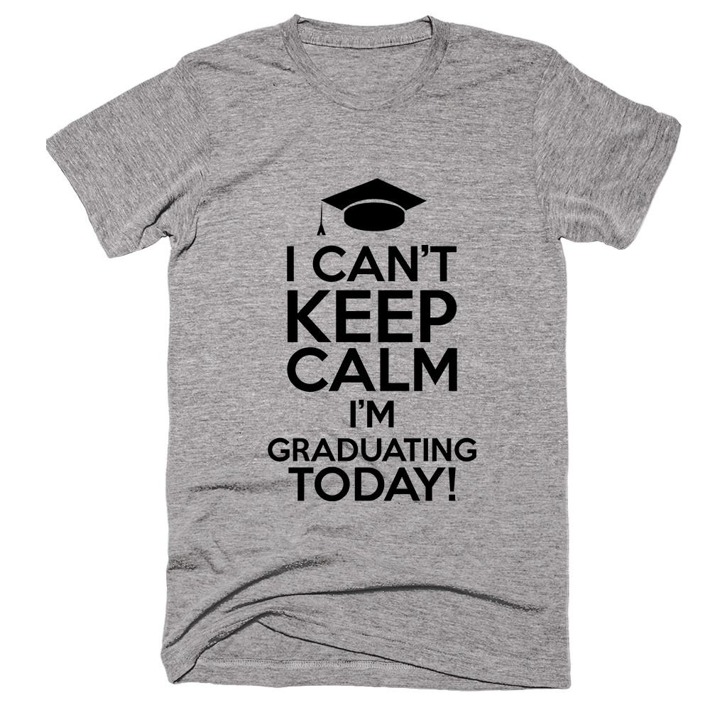 I Can't Keep Calm I'm Graduating Today! T-shirt - Shirtoopia