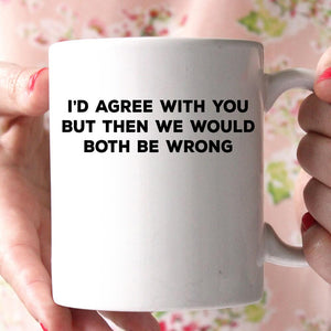 i'd agree with you but thwn we would both be wrong coffee mug - Shirtoopia