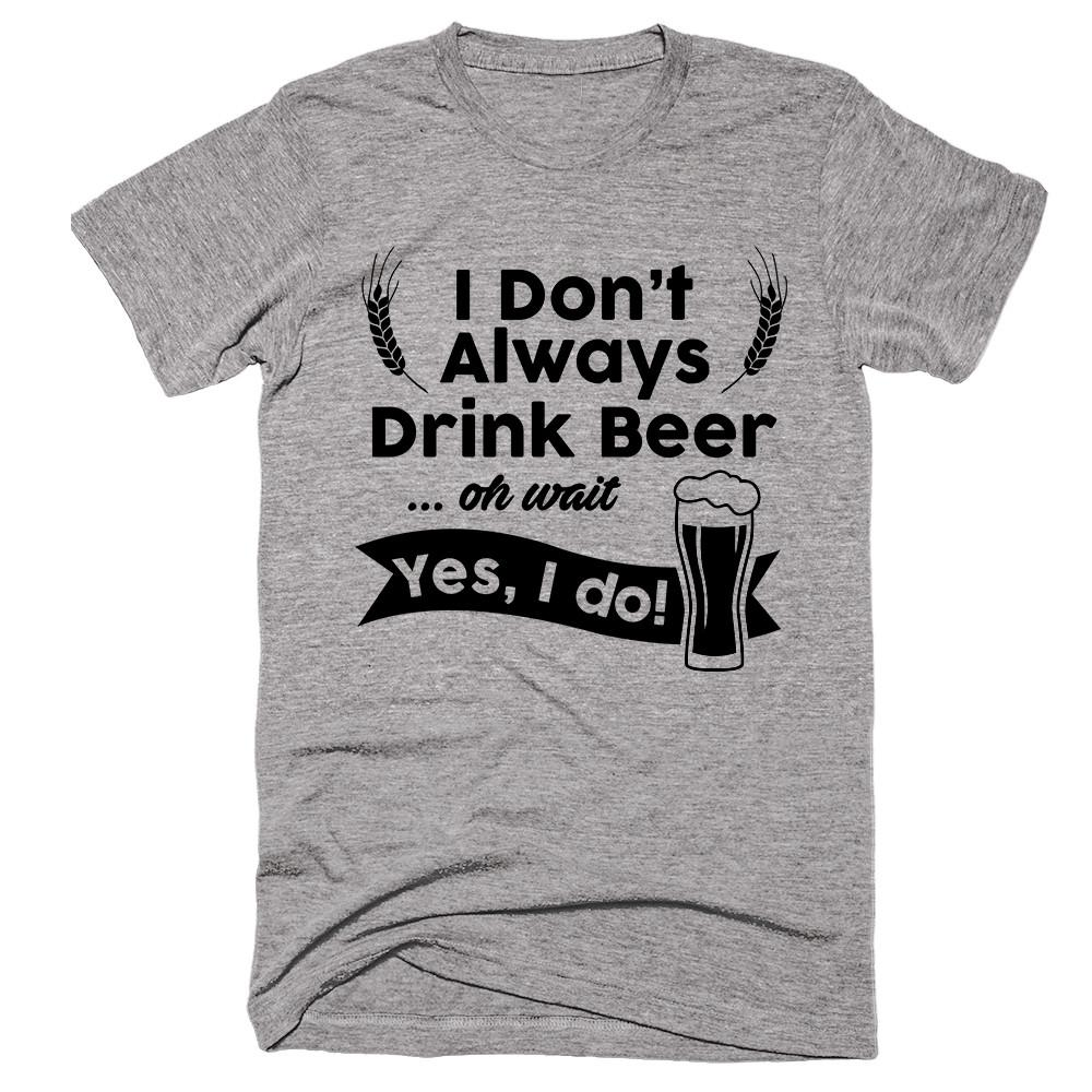 I Don't Always Drinkbeer... Oh Wait Yes, I Do! T-shirt - Shirtoopia