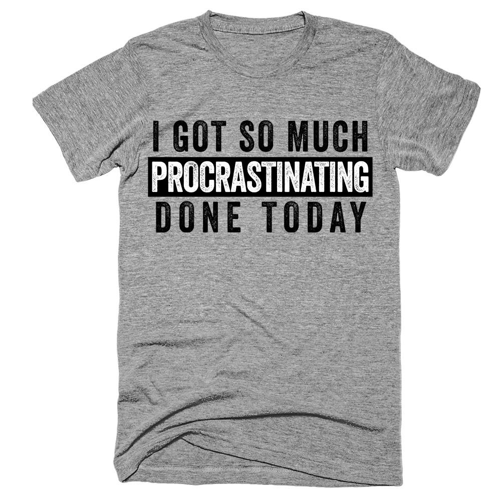 i got so much procrastinating done today T-Shirt - Shirtoopia