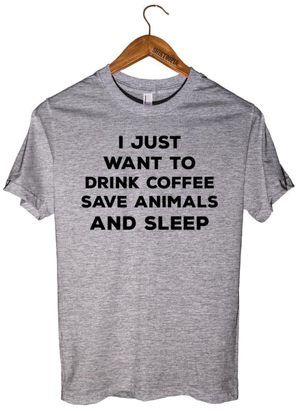 I JUST  WANT TO  DRINK COFFEE SAVE ANIMALS AND SLEEP T-SHIRT UNISEX - Shirtoopia