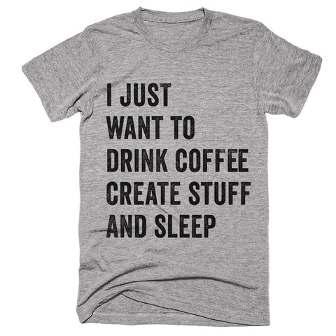 i just want to drink coffe create stuff and sleep t-shirt