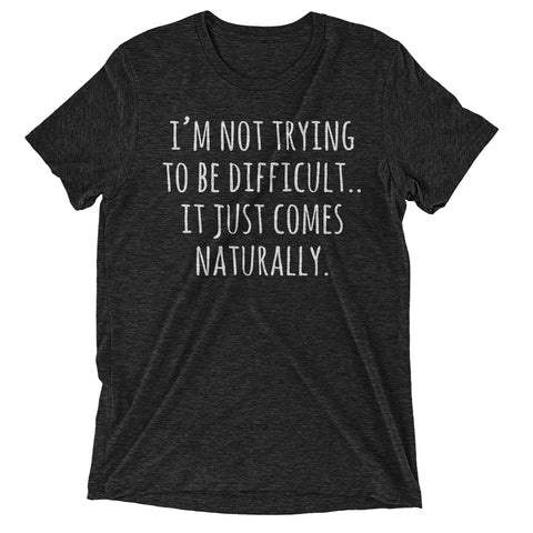 i'm not trying to be difficult.. it just comes naturally