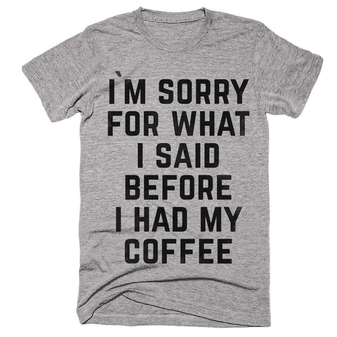 i`m sorry for what i said before i had my coffee t-shirt