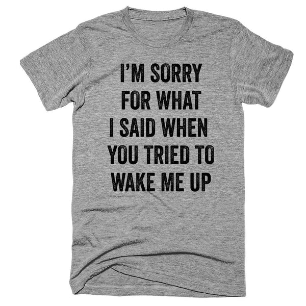 I'm Sorry for what i said when  You tried to Wake me Up T-Shirt - Shirtoopia
