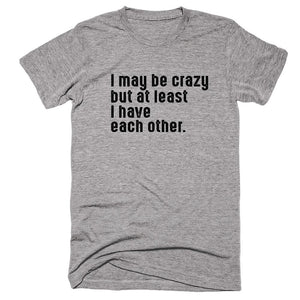 I May Be Crazy But At Least I Have Each Other. T-Shirt - Shirtoopia
