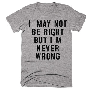 i  may not  be right but i`m never wrong t-shirt - Shirtoopia