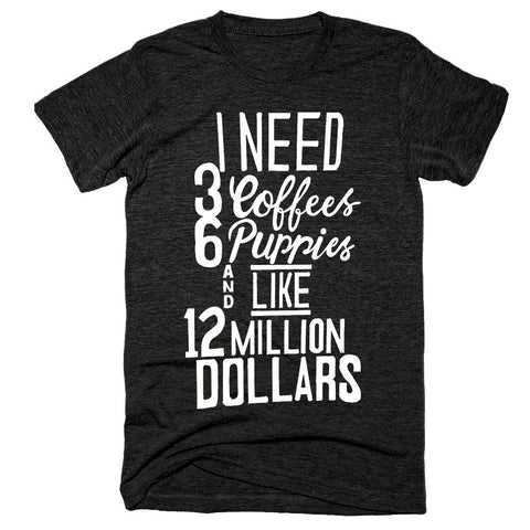 I Need 3 Coffees 6 Puppies And Like 12 Million Dollars T-Shirt - Shirtoopia