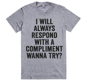 i will always respond with a compliment, wanna try? vintage t-shirt - Shirtoopia