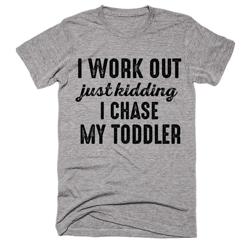 i work out just kidding i chase my toddler t-shirt - Shirtoopia