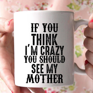 if you think i'm crazy you should see my mother coffee mug - Shirtoopia