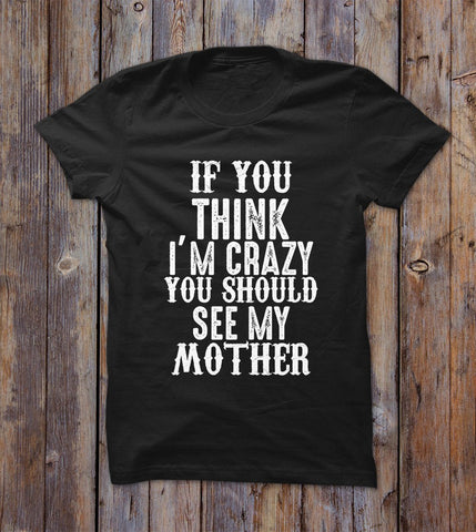 If You Think I'm Crazy You Should See My Mother T-shirt