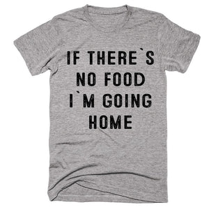 if there`s no food i`m going home t-shirt - Shirtoopia