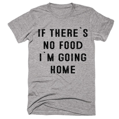 if there`s no food i`m going home t-shirt