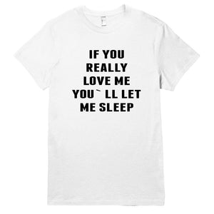 IF YOU REALLY  LOVE ME YOU`LL LET ME SLEEP - Shirtoopia