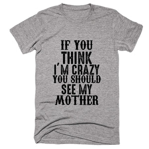 If You Think I'm Crazy You Should See My Mother T-shirt - Shirtoopia