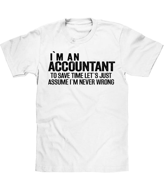 IM AN ACCOUNTANT TO SAVE TIME LETS JUST ASSUME IM NEVER WRONG T SHIRT - Shirtoopia