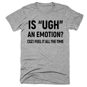 "is ""UGH"" an emotion? cuz i feel it all the time t-shirt - Shirtoopia"