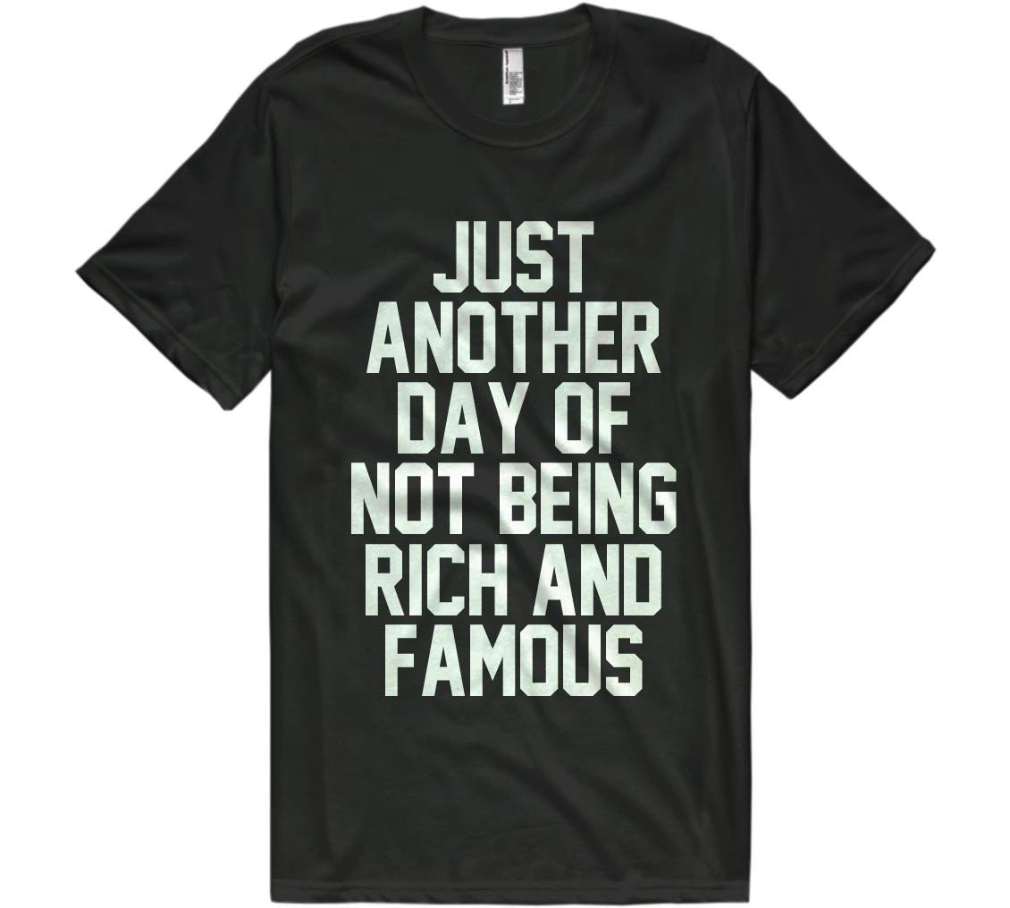 just  another day of  not being rich and  famous t-shirt - Shirtoopia