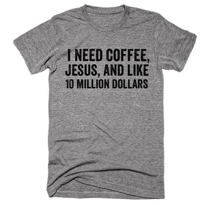 I need coffee, Jesus, and like 10 million dollars