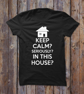 Keep Calm Seriously In This House T-shirt