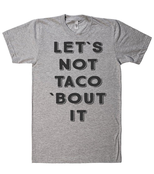 let`s not taco `bout it t shirt - Shirtoopia